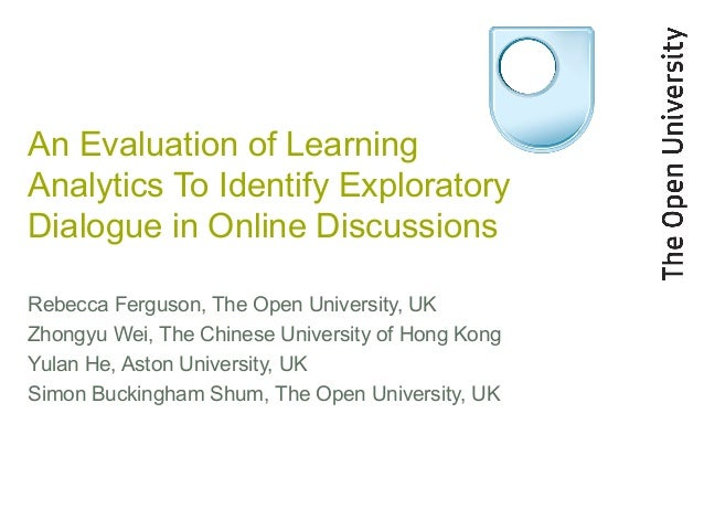 An Evaluation of LearningAnalytics To Identify ExploratoryDialogue in Online DiscussionsRebecca Ferguson, The Open Univers...