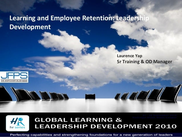 1 Learning and Employee Retention: Leadership Development Laurence Yap Sr Training & OD Manager