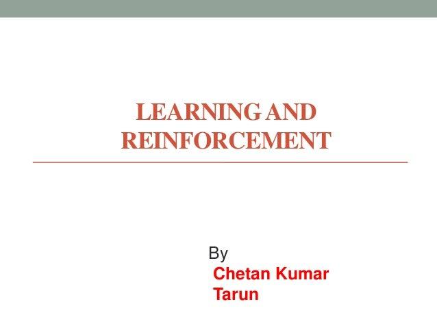 LEARNING AND REINFORCEMENT  By Chetan Kumar Tarun