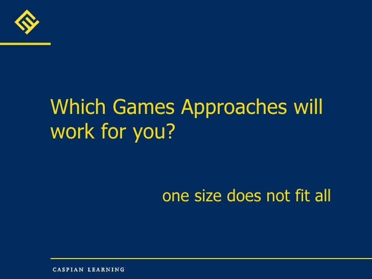 Which Games Approaches will work for you? one size does not fit all