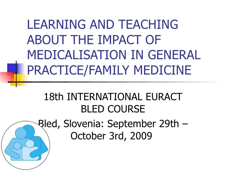LEARNING AND TEACHING ABOUT THE IMPACT OF MEDICALISATION IN GENERAL PRACTICE/FAMILY MEDICINE 18th INTERNATIONAL EURACT BLE...