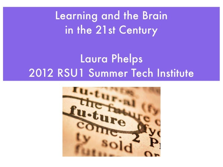 Learning and the Brain      in the 21st Century        Laura Phelps2012 RSU1 Summer Tech Institute