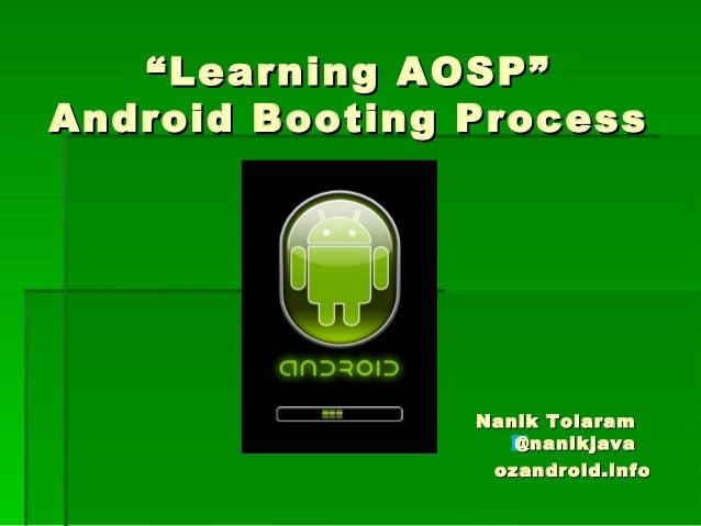 """""Learning AOSP""Learning AOSP"" Android Booting ProcessAndroid Booting Process Nanik TolaramNanik Tolaram @nanikjava@nanikj..."