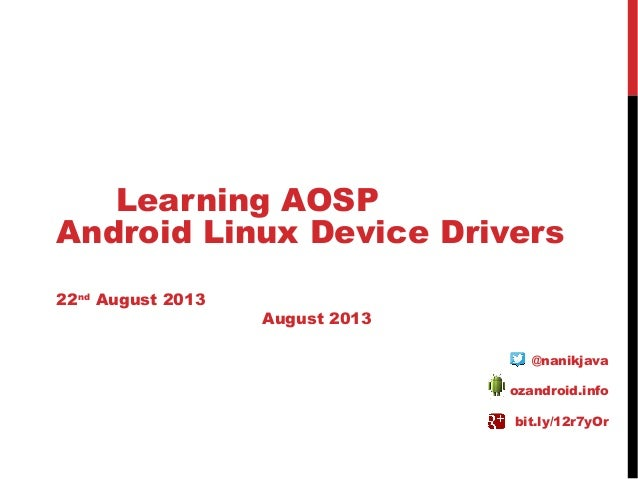 Learning AOSP Android Linux Device Drivers 22nd August 2013 August 2013 @nanikjava ozandroid.info bit.ly/12r7yOr
