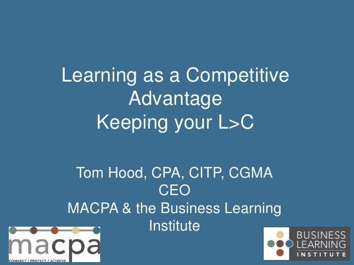 Learning as a Competitive       Advantage   Keeping your L>C Tom Hood, CPA, CITP, CGMA            CEOMACPA & the Business ...