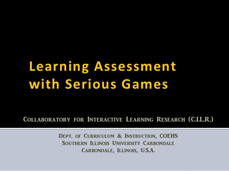 Learning Assessment  with Serious Games  Collaboratory for Interactive Learning Research (C.I.L.R.)            Dept. of Cu...