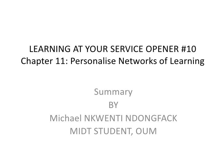 LEARNING AT YOUR SERVICE OPENER #10Chapter 11: Personalise Networks of Learning<br />Summary<br />BY<br />Michael NKWENTI ...