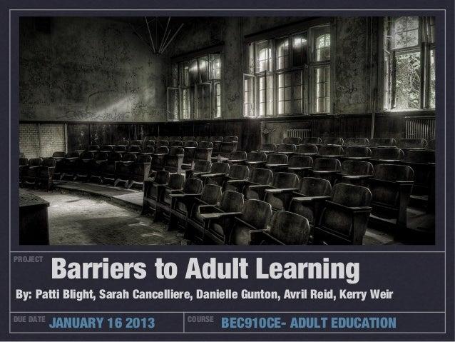 Barriers to Adult LearningPROJECTBy: Patti Blight, Sarah Cancelliere, Danielle Gunton, Avril Reid, Kerry WeirDUE DATE     ...