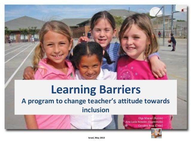 Learning BarriersA program to change teacher's attitude towardsinclusionOlga Mayzel (Russia)Ana Lucía Novales (Guatemala)C...