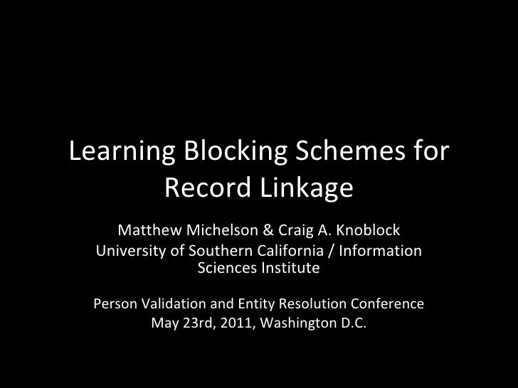Learning Blocking Schemes for Record Linkage Matthew Michelson & Craig A. Knoblock University of Southern California / Inf...