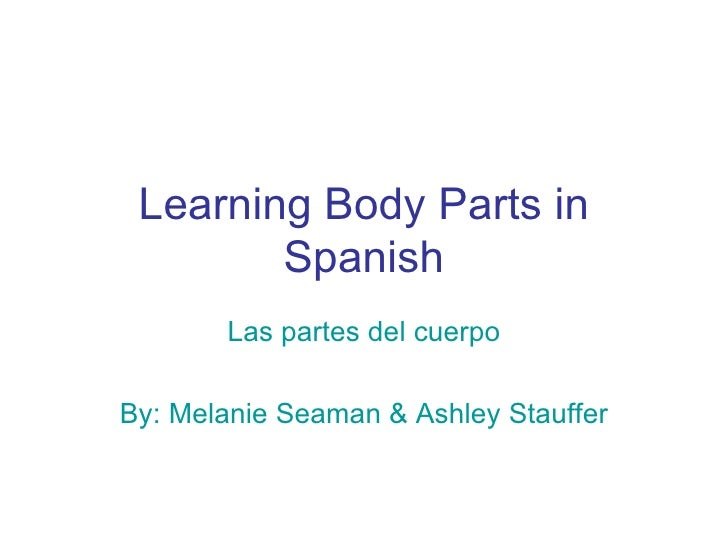 Learning Body Parts in Spanish Las partes del cuerpo By: Melanie Seaman & Ashley Stauffer