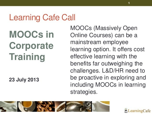 Learning Cafe Call MOOCs in Corporate Training 23 July 2013 MOOCs (Massively Open Online Courses) can be a mainstream empl...