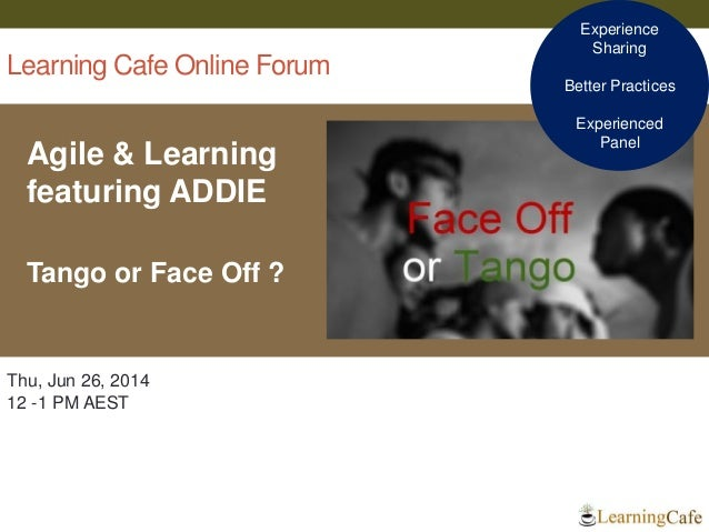 Learning Cafe Online Forum Agile & Learning featuring ADDIE Tango or Face Off ? 1 Thu, Jun 26, 2014 12 -1 PM AEST Experien...