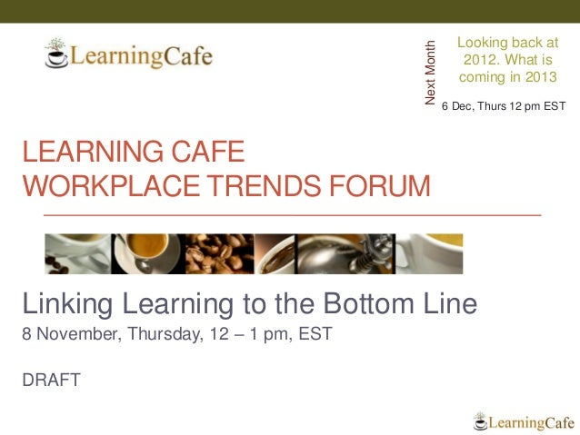 Learning cafe workplace trends forum   linking learning to bottom line  ver 0.5