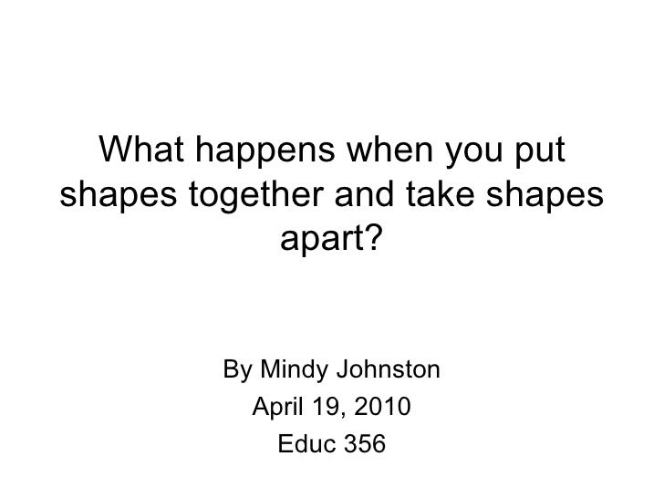 What happens when you put shapes together and take shapes apart? By Mindy Johnston April 19, 2010 Educ 356