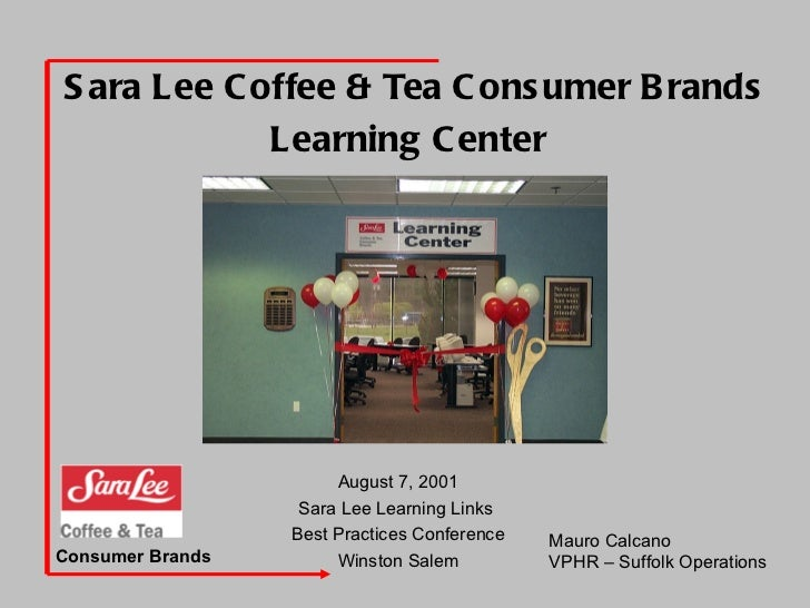 Sara Lee Coffee & Tea Consumer Brands Learning Center   August 7, 2001 Sara Lee Learning Links  Best Practices Conference ...