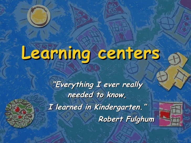 """Learning centers """" Everything I ever really needed to know, I learned in Kindergarten."""" Robert Fulghum"""
