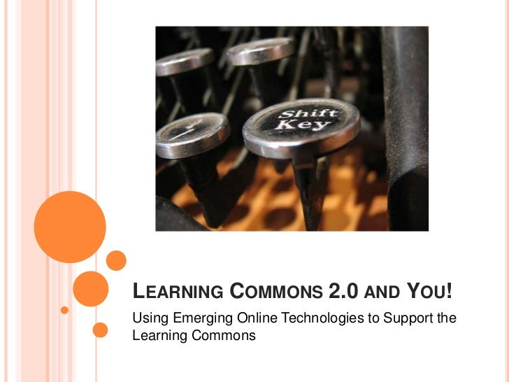 LEARNING COMMONS 2.0 AND YOU!Using Emerging Online Technologies to Support theLearning Commons