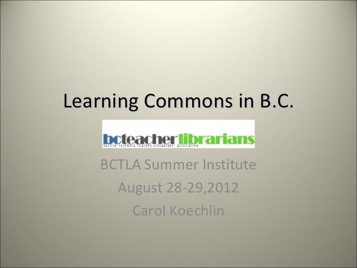 Learning Commons in B.C.   BCTLA Summer Institute     August 28-29,2012       Carol Koechlin