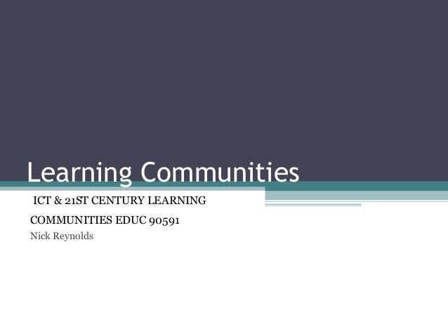 Learning Communities ICT & 21ST CENTURY LEARNING COMMUNITIES EDUC 90591 Nick Reynolds