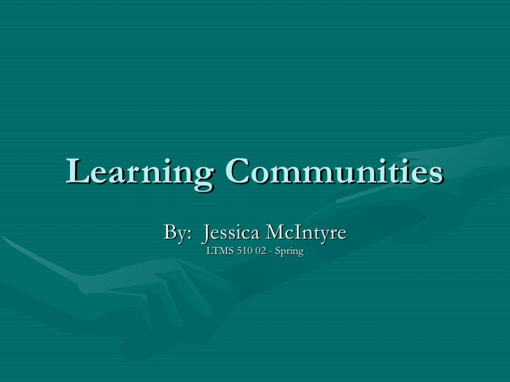 Learning Communities By:  Jessica McIntyre LTMS 510 02 - Spring
