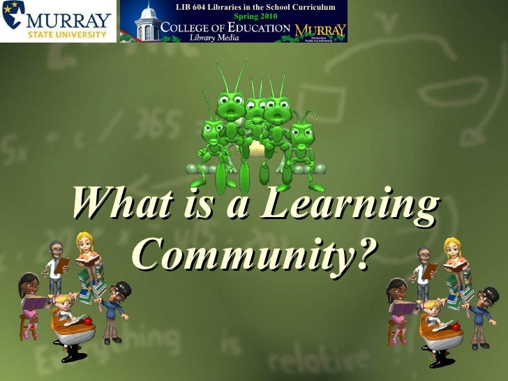 What is a Learning Community? LIB   604 Libraries in the School Curriculum Spring 2010