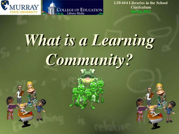 LIB604 Libraries in the School CurriculumSpring 2011<br />What is a Learning Community?<br />