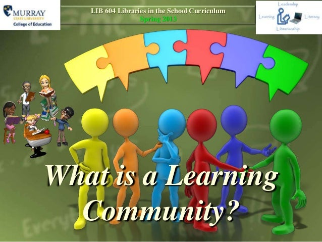 LIB 604 Libraries in the School Curriculum                  Spring 2013What is a Learning  Community?