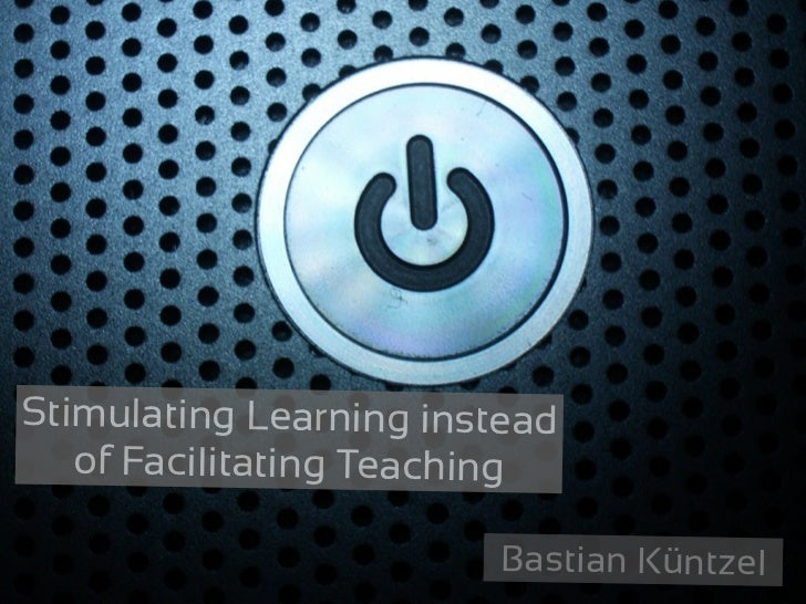 Stimulating Learning instead   of Facilitating Teaching                        Bastian Küntzel