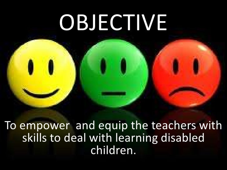 OBJECTIVETo empower and equip the teachers with   skills to deal with learning disabled                  children.