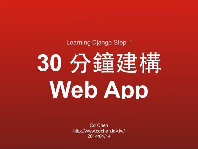 30 分鐘建構  Web App Cd Chen http://www.cdchen.idv.tw/ 2014/04/14 Learning Django Step 1