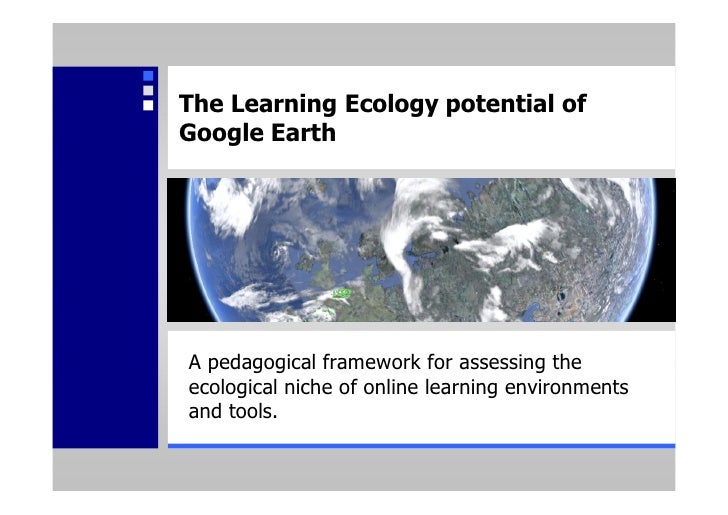 The Learning Ecology potential of Google Earth     A pedagogical framework for assessing the ecological niche of online le...