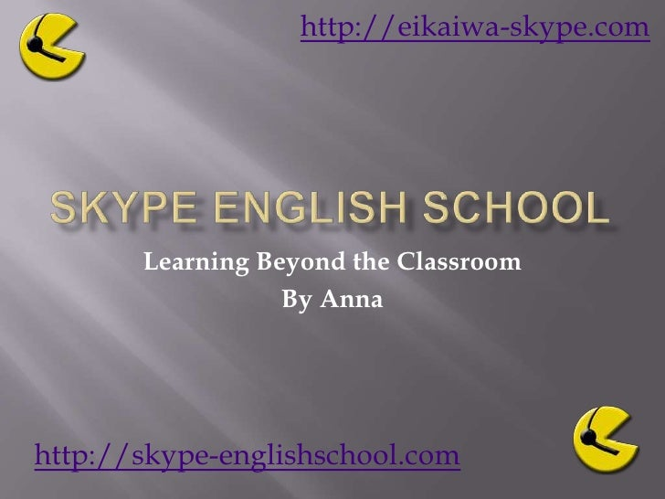 Skype English School <br />Learning Beyond the Classroom<br />By Anna<br />http://eikaiwa-skype.com<br />http://skype-engl...