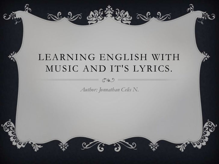LEARNING ENGLISH WITH MUSIC AND ITS LYRICS.      Author: Jonnathan Celis N.