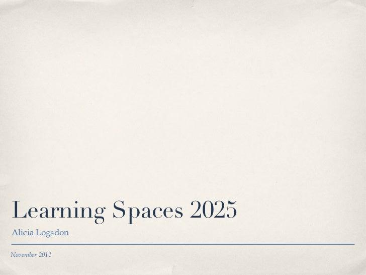 Learning Spaces 2025 <ul><li>Alicia Logsdon </li></ul>November 2011