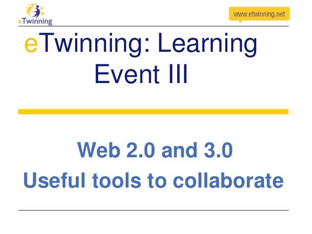 eTwinning: Learning Event III Web 2.0 and 3.0 Useful tools to collaborate