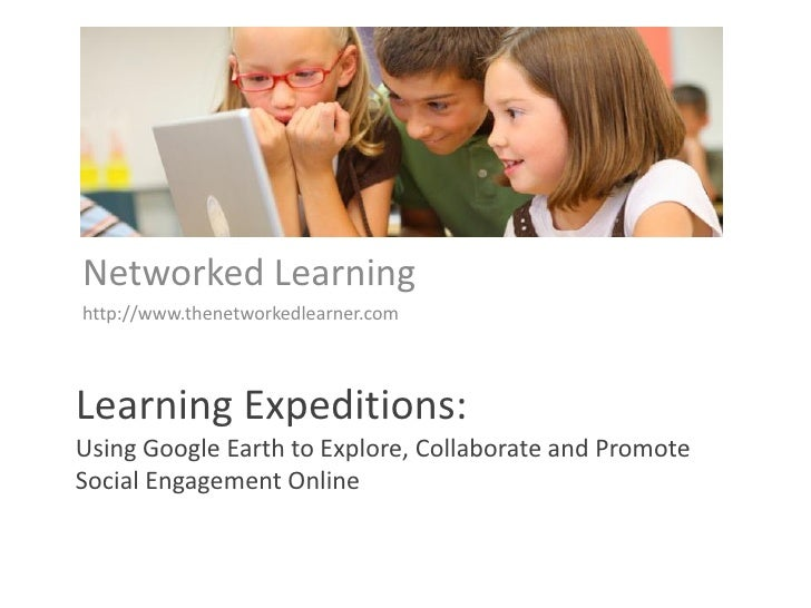 Networked Learning http://www.thenetworkedlearner.com    Learning Expeditions: Using Google Earth to Explore, Collaborate ...