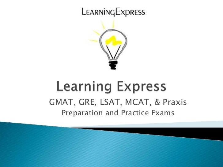Learning Express<br />GMAT, GRE, LSAT, MCAT, & Praxis <br />Preparation and Practice Exams<br />