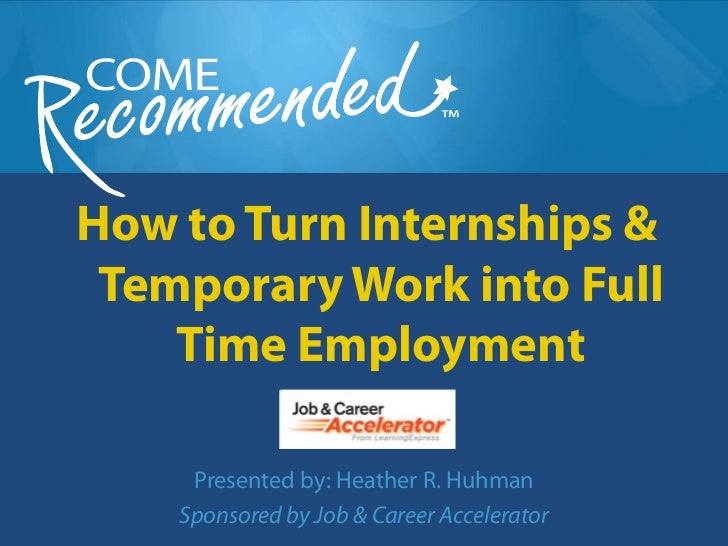 How to Turn Internships & Temporary Work into Full    Time Employment     Presented by: Heather R. Huhman    Sponsored by ...