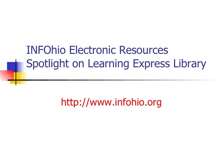INFOhio Electronic Resources Spotlight on Learning Express Library http://www.infohio.org