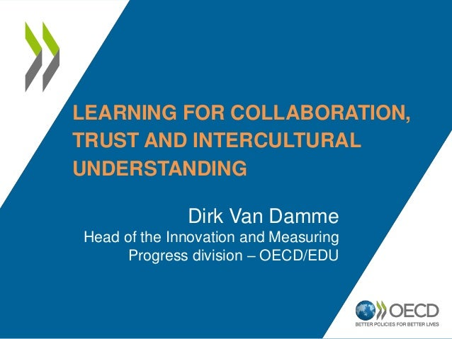 LEARNING FOR COLLABORATION,TRUST AND INTERCULTURALUNDERSTANDING              Dirk Van DammeHead of the Innovation and Meas...