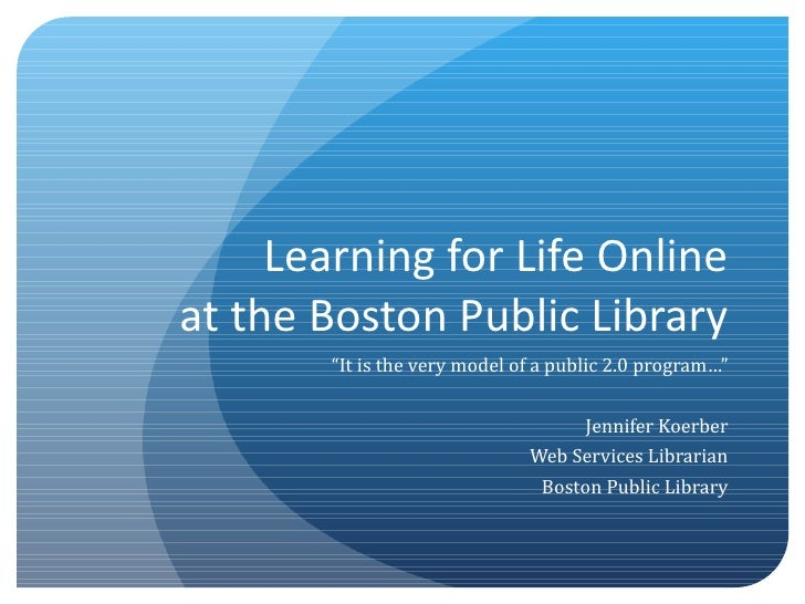 "Learning for Life Online at the Boston Public Library "" It is the very model of a public 2.0 program…"" Jennifer Koerber We..."
