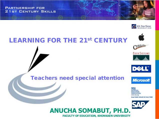 LEARNING FOR THE 21st CENTURY     Teachers need special attention           ANUCHA SOMABUT, PH.D.               FACULTY OF...