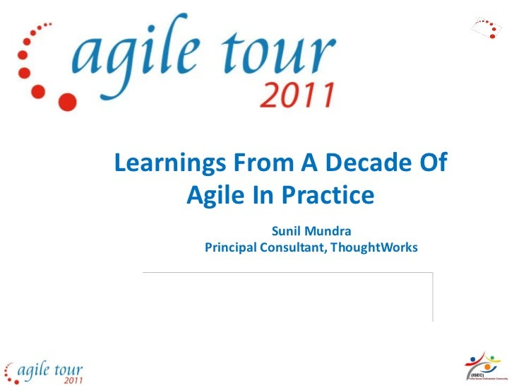 Learnings From A Decade Of      Agile In Practice                   Sunil Mundra       Principal Consultant, ThoughtWorks