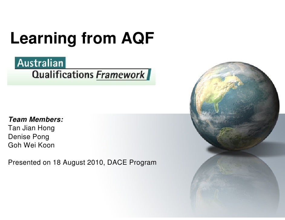 Learning from AQF    Team Members: Tan Jian Hong Denise Pong Goh Wei Koon  Presented on 18 August 2010, DACE Program