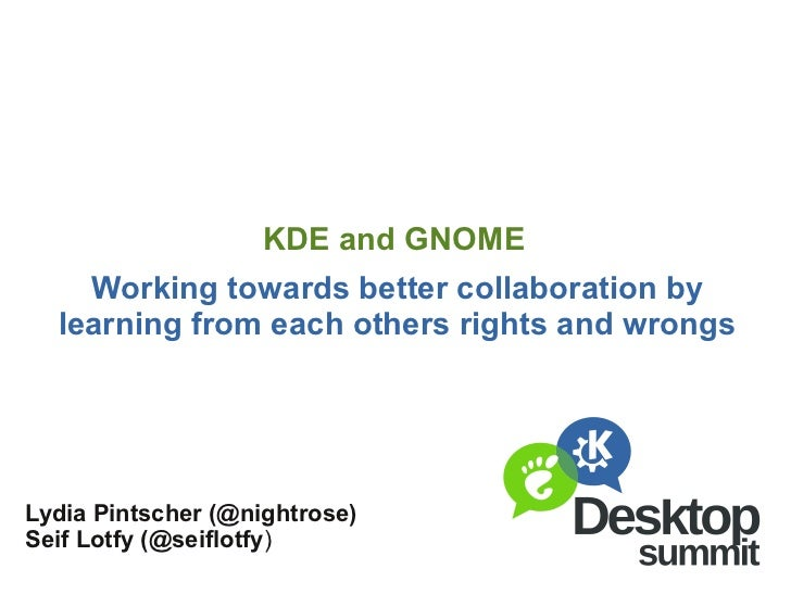 KDE and GNOME    Working towards better collaboration by  learning from each others rights and wrongsLydia Pintscher (@nig...