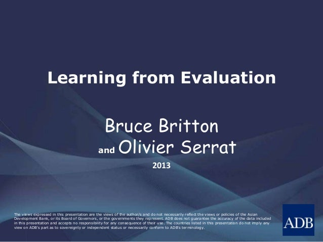 Learning from Evaluation  Bruce Britton and Olivier Serrat 2013  The views expressed in this presentation are the views of...