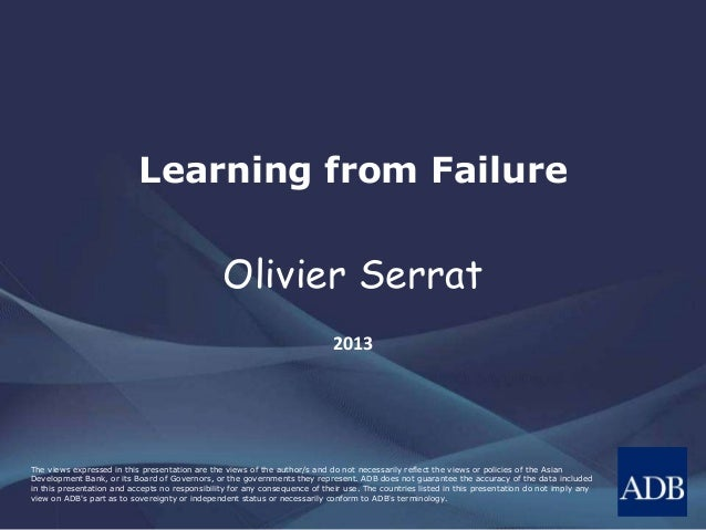 Learning from Failure  Olivier Serrat  2013  The views expressed in this presentation are the views of the author/s and do...