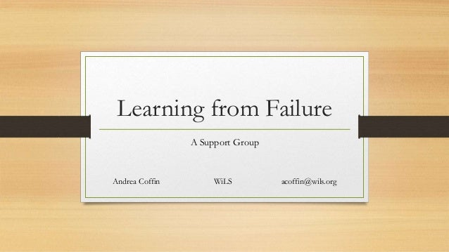 Learning from Failure A Support Group Andrea Coffin WiLS acoffin@wils.org