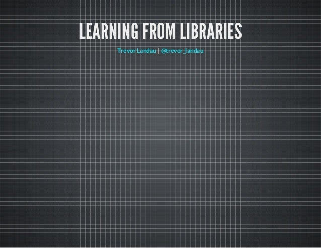 LEARNING FROM LIBRARIES |Trevor Landau @trevor_landau